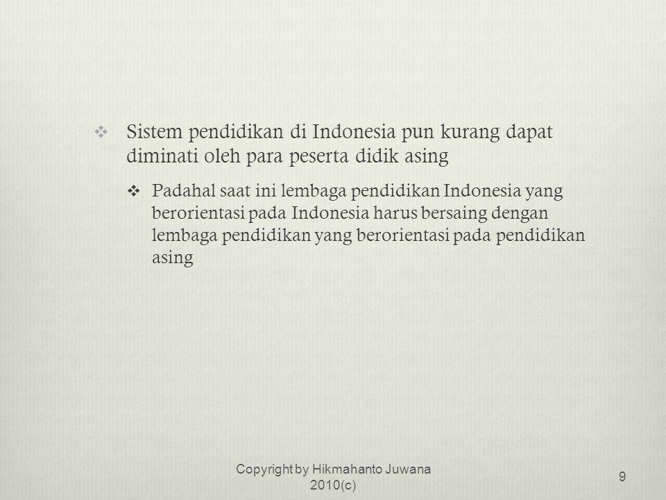  Sistem pendidikan di Indonesia pun kurang dapat diminati oleh para peserta didik asing  Padahal saat ini lembaga pendidikan Indonesia yang berorientasi pada Indonesia harus bersaing dengan lembaga pendidikan yang berorientasi pada pendidikan asing Copyright by Hikmahanto Juwana 2010(c) 9