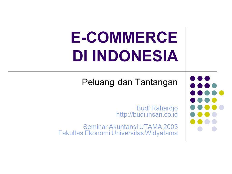 E-COMMERCE DI INDONESIA Peluang dan Tantangan Budi Rahardjo http://budi.insan.co.id Seminar Akuntansi UTAMA 2003 Fakultas Ekonomi Universitas Widyatam