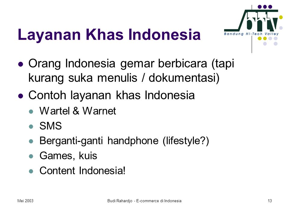 Mei 2003Budi Rahardjo - E-commerce di Indonesia13 Layanan Khas Indonesia  Orang Indonesia gemar berbicara (tapi kurang suka menulis / dokumentasi)  Contoh layanan khas Indonesia  Wartel & Warnet  SMS  Berganti-ganti handphone (lifestyle )  Games, kuis  Content Indonesia!