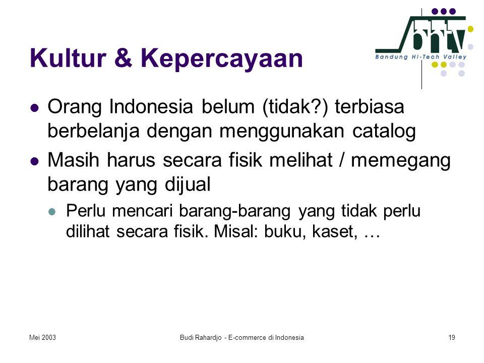 Mei 2003Budi Rahardjo - E-commerce di Indonesia19 Kultur & Kepercayaan  Orang Indonesia belum (tidak ) terbiasa berbelanja dengan menggunakan catalog  Masih harus secara fisik melihat / memegang barang yang dijual  Perlu mencari barang-barang yang tidak perlu dilihat secara fisik.