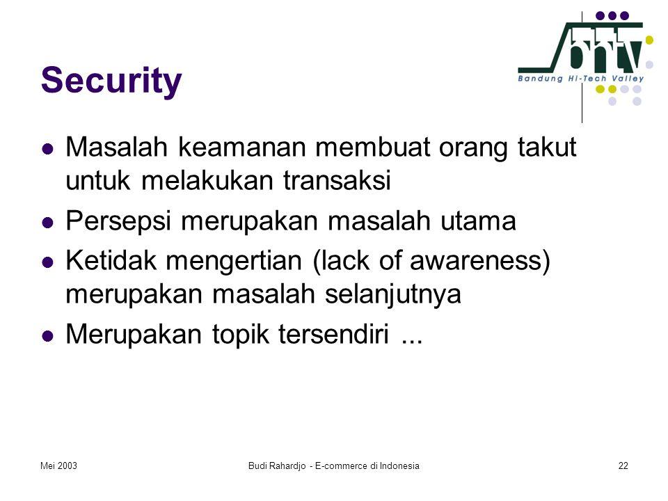 Mei 2003Budi Rahardjo - E-commerce di Indonesia22 Security  Masalah keamanan membuat orang takut untuk melakukan transaksi  Persepsi merupakan masalah utama  Ketidak mengertian (lack of awareness) merupakan masalah selanjutnya  Merupakan topik tersendiri...