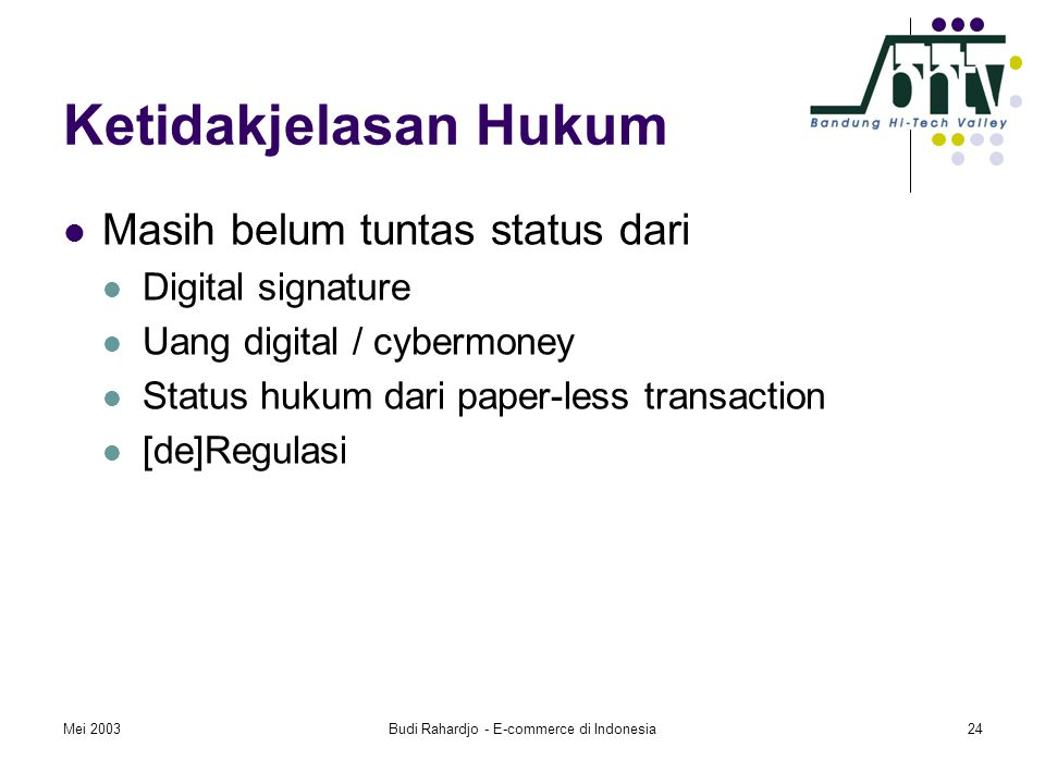 Mei 2003Budi Rahardjo - E-commerce di Indonesia24 Ketidakjelasan Hukum  Masih belum tuntas status dari  Digital signature  Uang digital / cybermoney  Status hukum dari paper-less transaction  [de]Regulasi