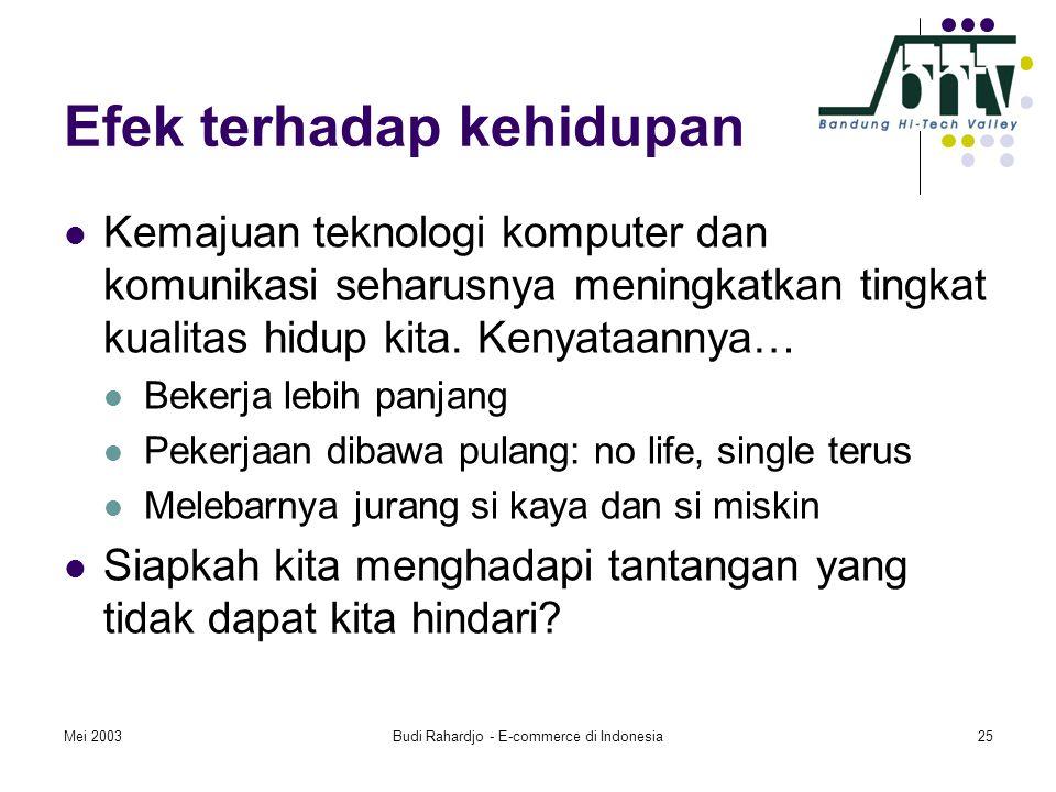 Mei 2003Budi Rahardjo - E-commerce di Indonesia25 Efek terhadap kehidupan  Kemajuan teknologi komputer dan komunikasi seharusnya meningkatkan tingkat