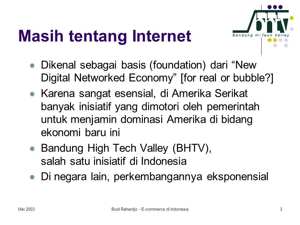 Mei 2003Budi Rahardjo - E-commerce di Indonesia3 Masih tentang Internet  Dikenal sebagai basis (foundation) dari New Digital Networked Economy [for real or bubble ]  Karena sangat esensial, di Amerika Serikat banyak inisiatif yang dimotori oleh pemerintah untuk menjamin dominasi Amerika di bidang ekonomi baru ini  Bandung High Tech Valley (BHTV), salah satu inisiatif di Indonesia  Di negara lain, perkembangannya eksponensial