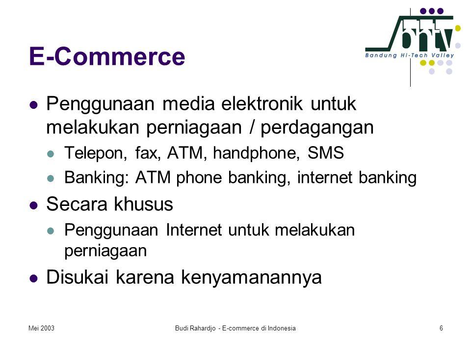 Mei 2003Budi Rahardjo - E-commerce di Indonesia6 E-Commerce  Penggunaan media elektronik untuk melakukan perniagaan / perdagangan  Telepon, fax, ATM, handphone, SMS  Banking: ATM phone banking, internet banking  Secara khusus  Penggunaan Internet untuk melakukan perniagaan  Disukai karena kenyamanannya