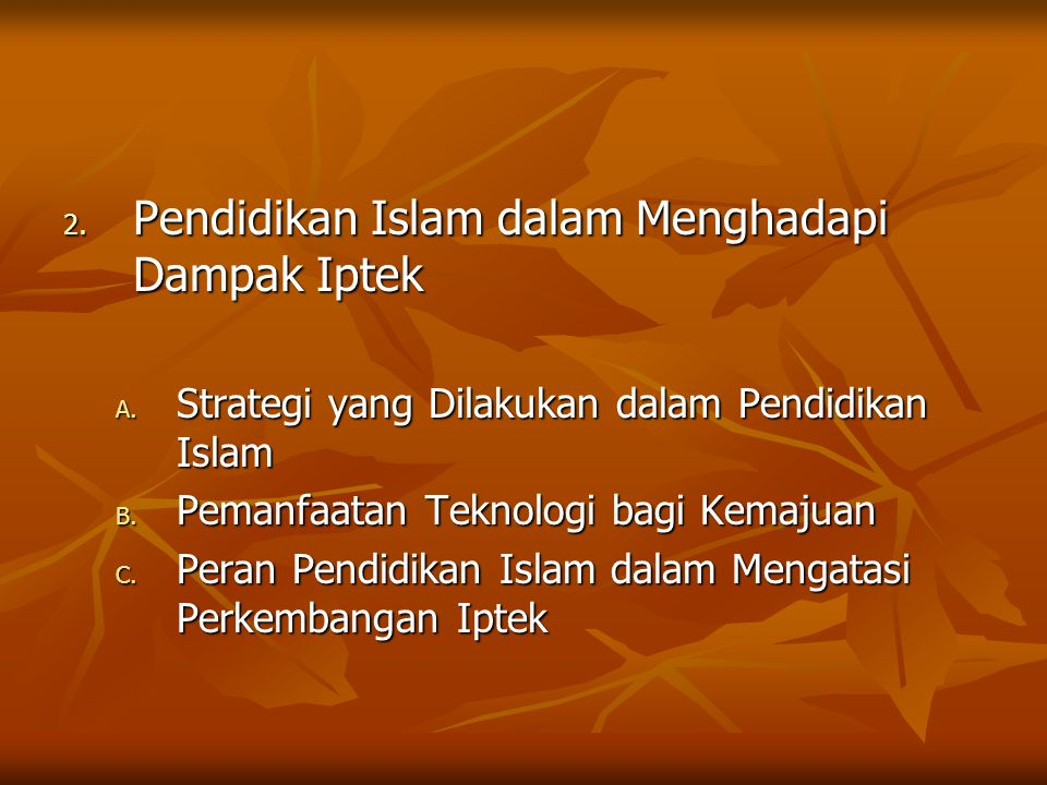 2. Pendidikan Islam dalam Menghadapi Dampak Iptek A. Strategi yang Dilakukan dalam Pendidikan Islam B. Pemanfaatan Teknologi bagi Kemajuan C. Peran Pe