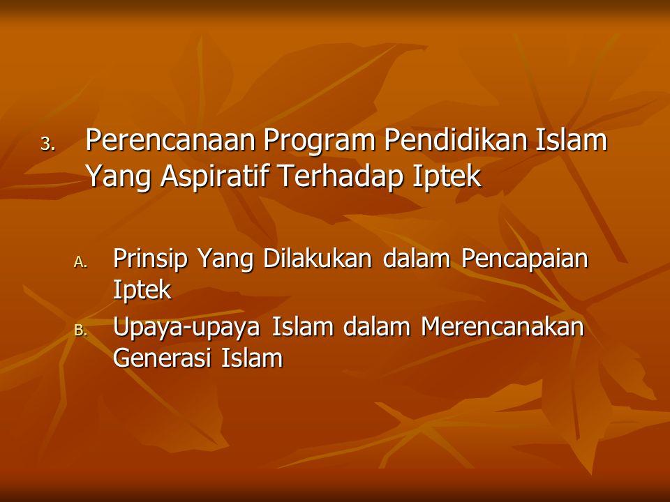 3. Perencanaan Program Pendidikan Islam Yang Aspiratif Terhadap Iptek A. Prinsip Yang Dilakukan dalam Pencapaian Iptek B. Upaya-upaya Islam dalam Mere