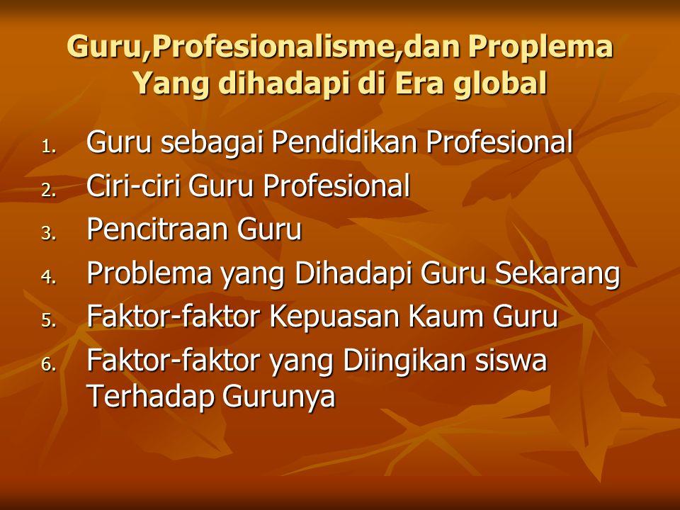 Guru,Profesionalisme,dan Proplema Yang dihadapi di Era global 1. Guru sebagai Pendidikan Profesional 2. Ciri-ciri Guru Profesional 3. Pencitraan Guru