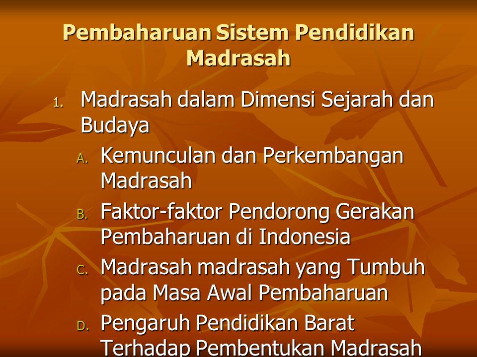 Pembaharuan Sistem Pendidikan Madrasah 1. Madrasah dalam Dimensi Sejarah dan Budaya A. Kemunculan dan Perkembangan Madrasah B. Faktor-faktor Pendorong
