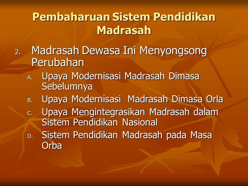 Pembaharuan Sistem Pendidikan Madrasah 2. Madrasah Dewasa Ini Menyongsong Perubahan A. Upaya Modernisasi Madrasah Dimasa Sebelumnya B. Upaya Modernisa