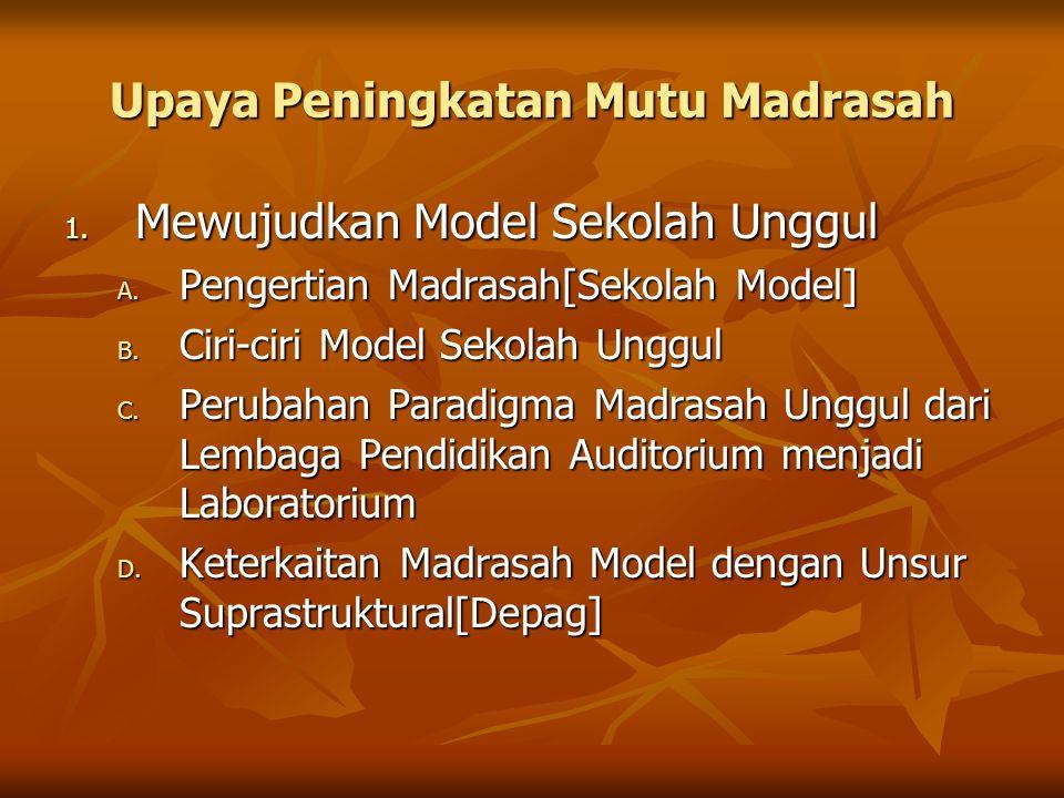 Upaya Peningkatan Mutu Madrasah 1. Mewujudkan Model Sekolah Unggul A. Pengertian Madrasah[Sekolah Model] B. Ciri-ciri Model Sekolah Unggul C. Perubaha