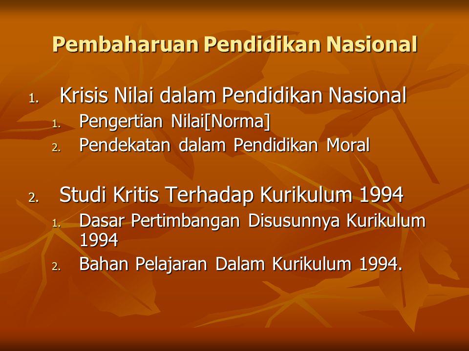 Pembaharuan Pendidikan Nasional 1. Krisis Nilai dalam Pendidikan Nasional 1. Pengertian Nilai[Norma] 2. Pendekatan dalam Pendidikan Moral 2. Studi Kri