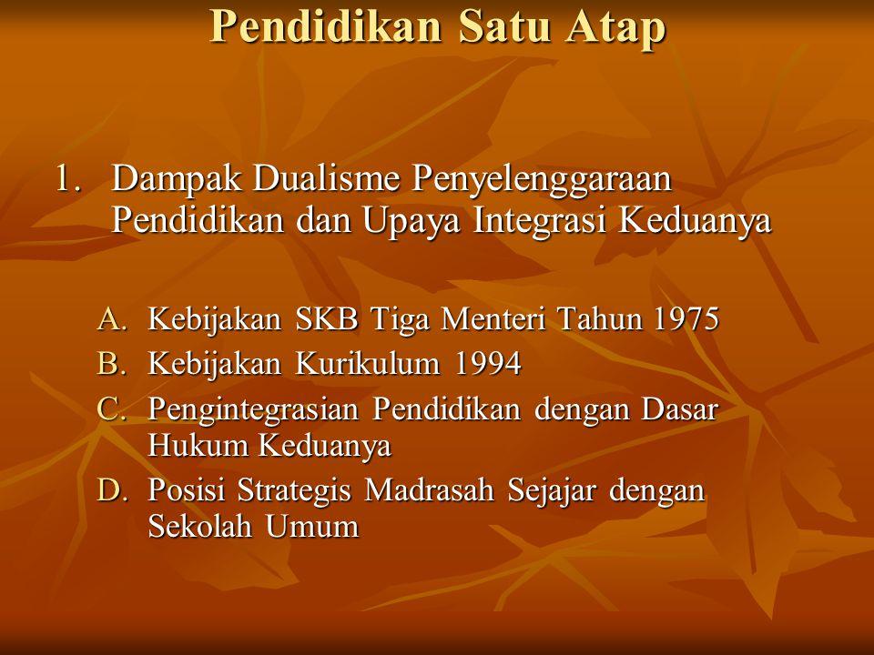 Pendidikan Satu Atap 1.Dampak Dualisme Penyelenggaraan Pendidikan dan Upaya Integrasi Keduanya A.Kebijakan SKB Tiga Menteri Tahun 1975 B.Kebijakan Kur