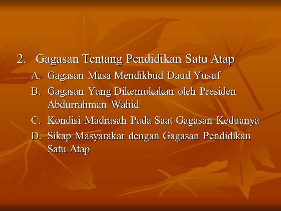 2.Gagasan Tentang Pendidikan Satu Atap A.Gagasan Masa Mendikbud Daud Yusuf B.Gagasan Yang Dikemukakan oleh Presiden Abdurrahman Wahid C.Kondisi Madras