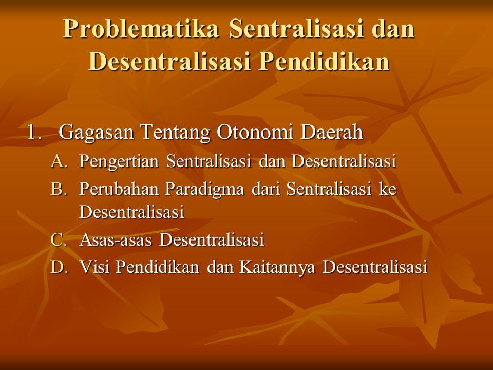 Problematika Sentralisasi dan Desentralisasi Pendidikan 1.Gagasan Tentang Otonomi Daerah A.Pengertian Sentralisasi dan Desentralisasi B.Perubahan Para