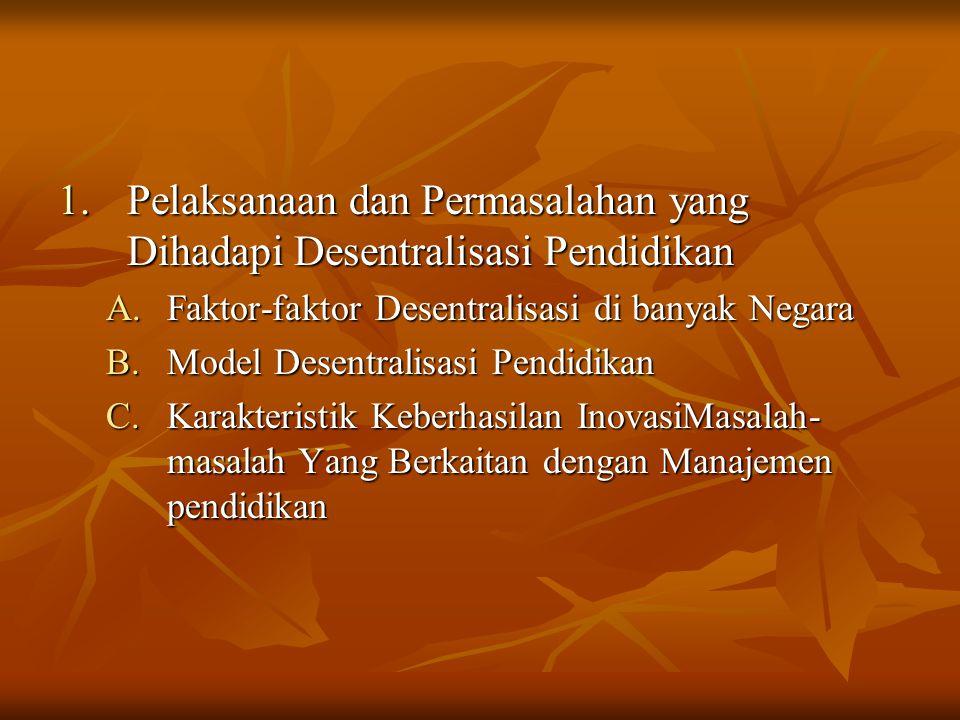 1.Pelaksanaan dan Permasalahan yang Dihadapi Desentralisasi Pendidikan A.Faktor-faktor Desentralisasi di banyak Negara B.Model Desentralisasi Pendidik