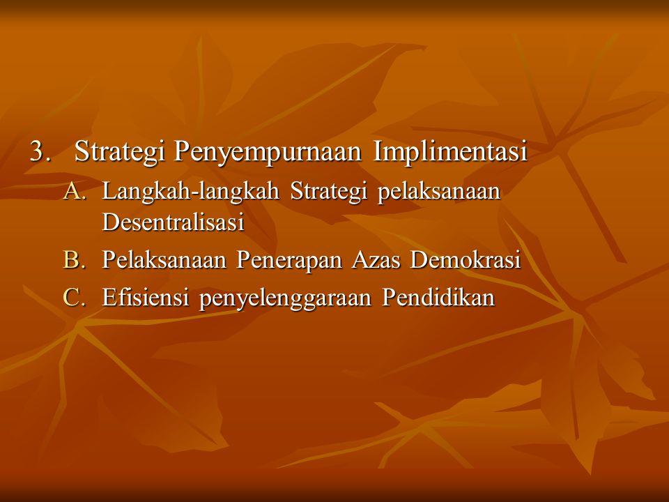3.Strategi Penyempurnaan Implimentasi A.Langkah-langkah Strategi pelaksanaan Desentralisasi B.Pelaksanaan Penerapan Azas Demokrasi C.Efisiensi penyele