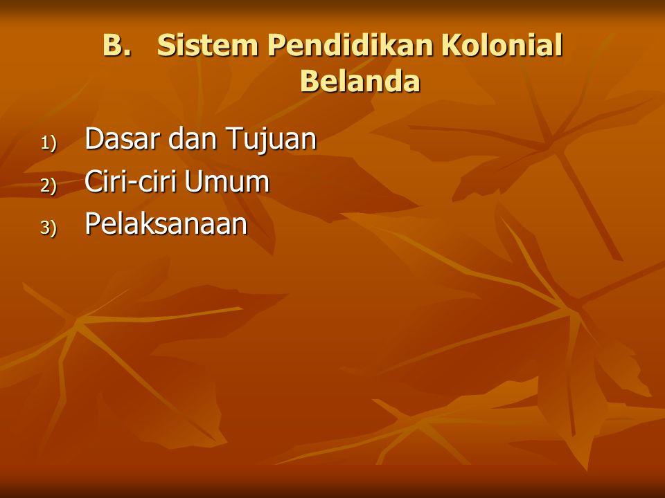 B.Sistem Pendidikan Kolonial Belanda 1) Dasar dan Tujuan 2) Ciri-ciri Umum 3) Pelaksanaan
