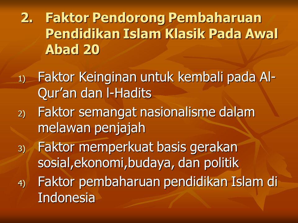 2.Faktor Pendorong Pembaharuan Pendidikan Islam Klasik Pada Awal Abad 20 1) Faktor Keinginan untuk kembali pada Al- Qur'an dan l-Hadits 2) Faktor sema