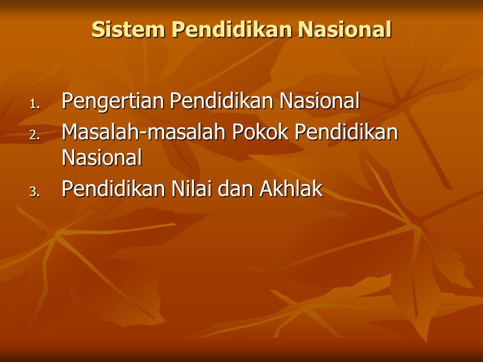Sistem Pendidikan Nasional 1. Pengertian Pendidikan Nasional 2. Masalah-masalah Pokok Pendidikan Nasional 3. Pendidikan Nilai dan Akhlak