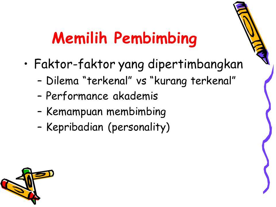Memilih Pembimbing •Faktor-faktor yang dipertimbangkan –Dilema terkenal vs kurang terkenal –Performance akademis –Kemampuan membimbing –Kepribadian (personality)