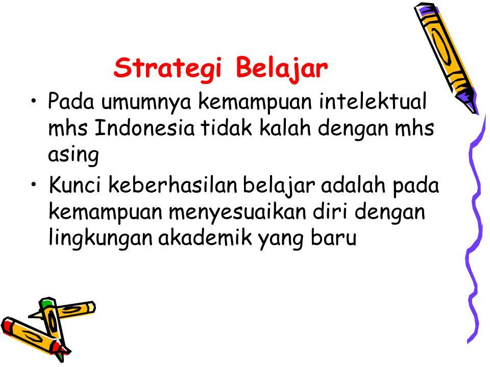Strategi Belajar •Pada umumnya kemampuan intelektual mhs Indonesia tidak kalah dengan mhs asing •Kunci keberhasilan belajar adalah pada kemampuan menyesuaikan diri dengan lingkungan akademik yang baru