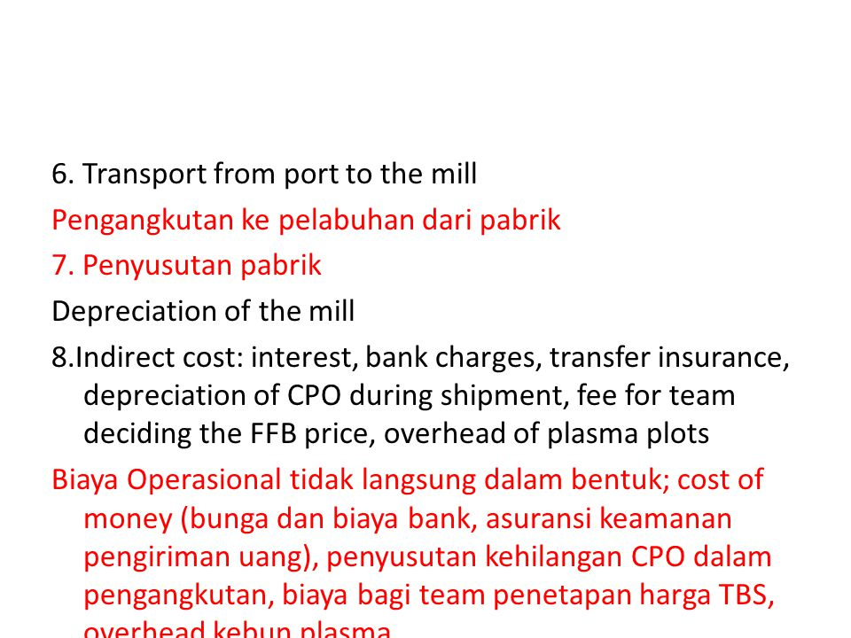 6. Transport from port to the mill Pengangkutan ke pelabuhan dari pabrik 7. Penyusutan pabrik Depreciation of the mill 8.Indirect cost: interest, bank