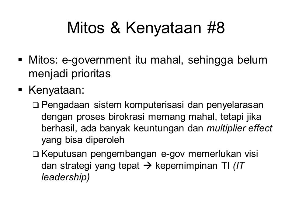Mitos & Kenyataan #8  Mitos: e-government itu mahal, sehingga belum menjadi prioritas  Kenyataan:  Pengadaan sistem komputerisasi dan penyelarasan