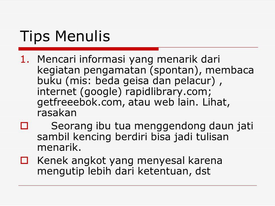 Tips Menulis 1.Mencari informasi yang menarik dari kegiatan pengamatan (spontan), membaca buku (mis: beda geisa dan pelacur), internet (google) rapidl