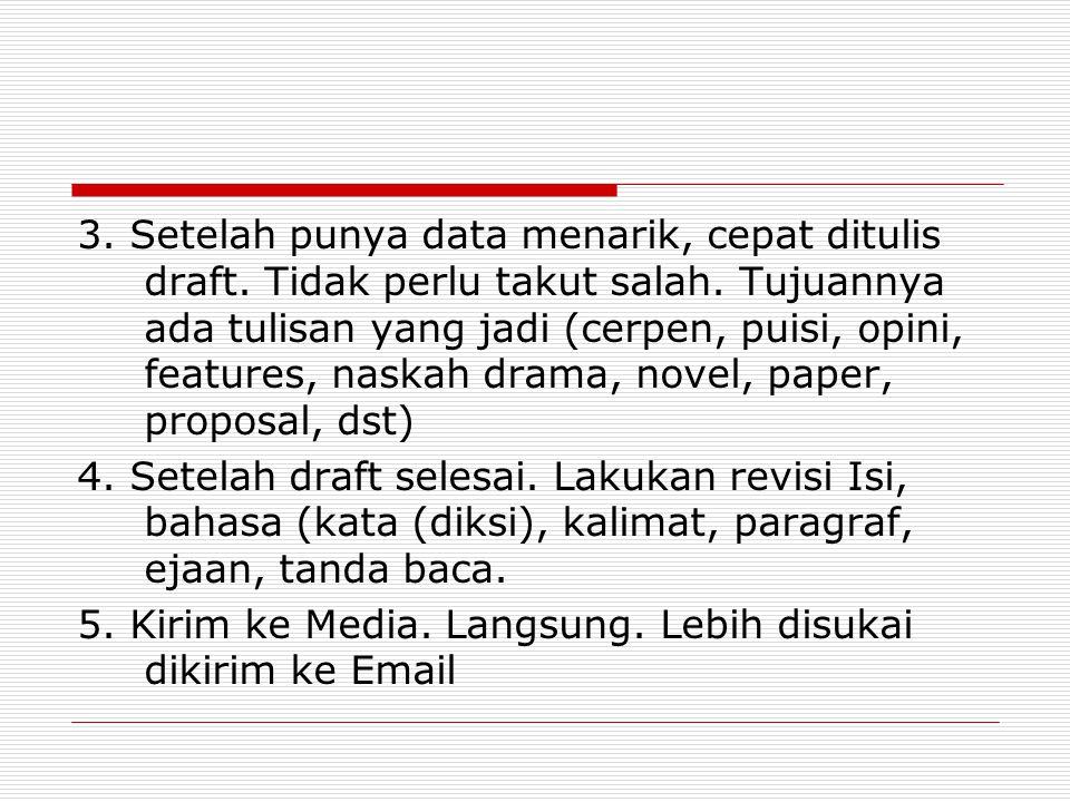 3. Setelah punya data menarik, cepat ditulis draft. Tidak perlu takut salah. Tujuannya ada tulisan yang jadi (cerpen, puisi, opini, features, naskah d