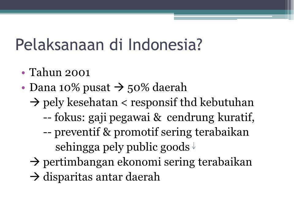 Pelaksanaan di Indonesia? •Tahun 2001 •Dana 10% pusat  50% daerah  pely kesehatan < responsif thd kebutuhan -- fokus: gaji pegawai & cendrung kurati