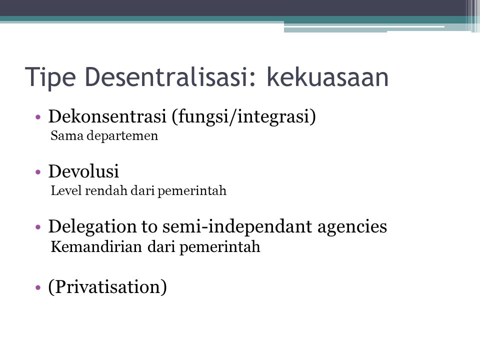 Tipe Desentralisasi: kekuasaan •Dekonsentrasi (fungsi/integrasi) Sama departemen •Devolusi Level rendah dari pemerintah •Delegation to semi-independan