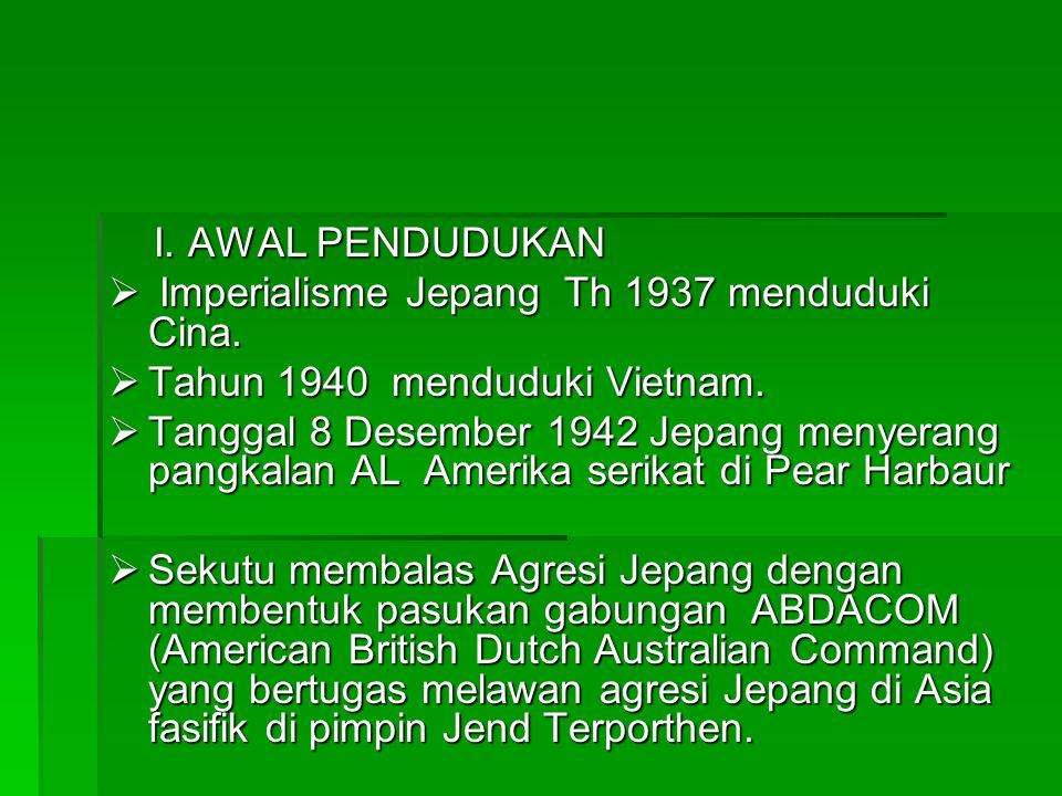 I. AWAL PENDUDUKAN  I I I Imperialisme Jepang Th 1937 menduduki Cina. TTTTahun 1940 menduduki Vietnam. TTTTanggal 8 Desember 1942 Jepang m