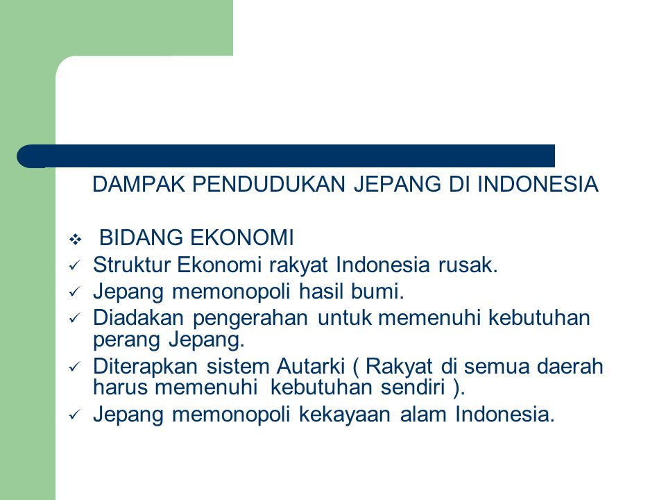 DAMPAK PENDUDUKAN JEPANG DI INDONESIA  BIDANG EKONOMI  Struktur Ekonomi rakyat Indonesia rusak.  Jepang memonopoli hasil bumi.  Diadakan pengeraha