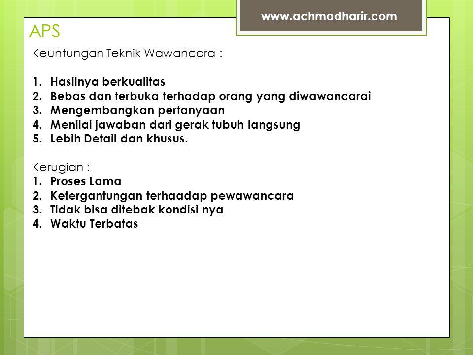 APS www.achmadharir.com Keuntungan Teknik Wawancara : 1.Hasilnya berkualitas 2.Bebas dan terbuka terhadap orang yang diwawancarai 3.Mengembangkan pertanyaan 4.Menilai jawaban dari gerak tubuh langsung 5.Lebih Detail dan khusus.