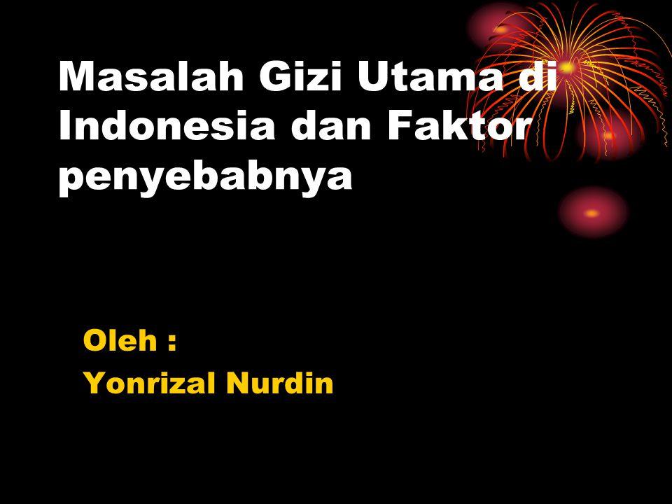 Masalah Gizi Utama di Indonesia dan Faktor penyebabnya Oleh : Yonrizal Nurdin