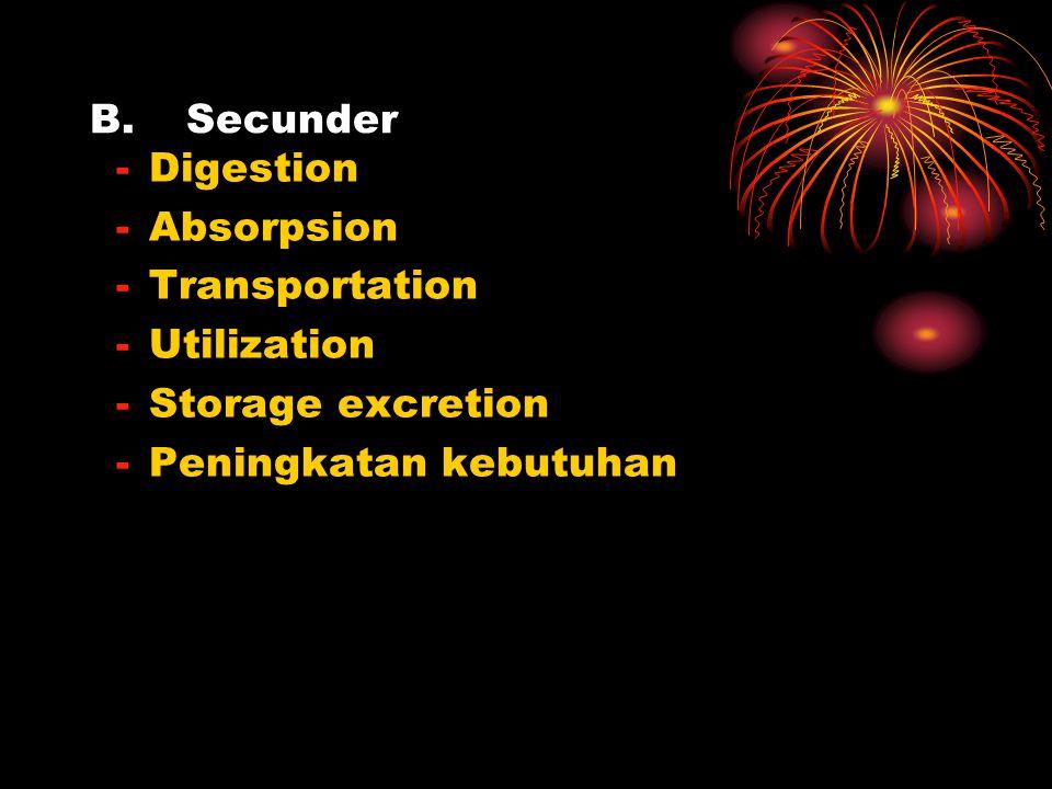 B.Secunder -Digestion -Absorpsion -Transportation -Utilization -Storage excretion -Peningkatan kebutuhan