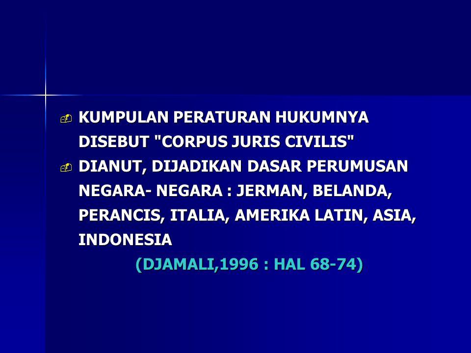  KUMPULAN PERATURAN HUKUMNYA DISEBUT CORPUS JURIS CIVILIS  DIANUT, DIJADIKAN DASAR PERUMUSAN NEGARA- NEGARA : JERMAN, BELANDA, PERANCIS, ITALIA, AMERIKA LATIN, ASIA, INDONESIA (DJAMALI,1996 : HAL 68-74)