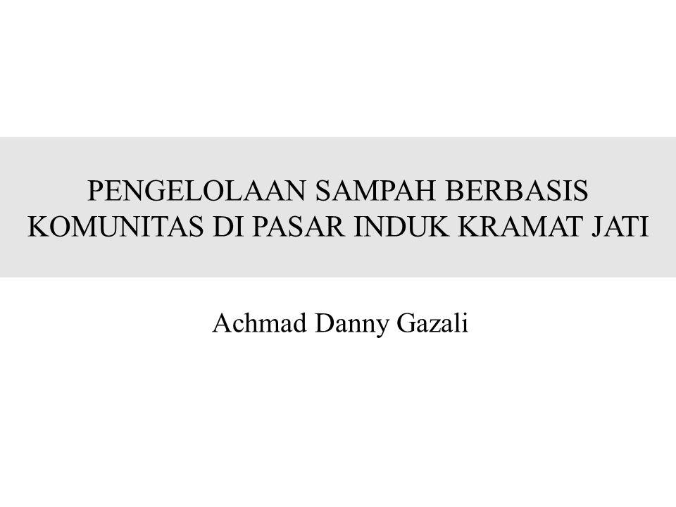 PENGELOLAAN SAMPAH BERBASIS KOMUNITAS DI PASAR INDUK KRAMAT JATI Achmad Danny Gazali