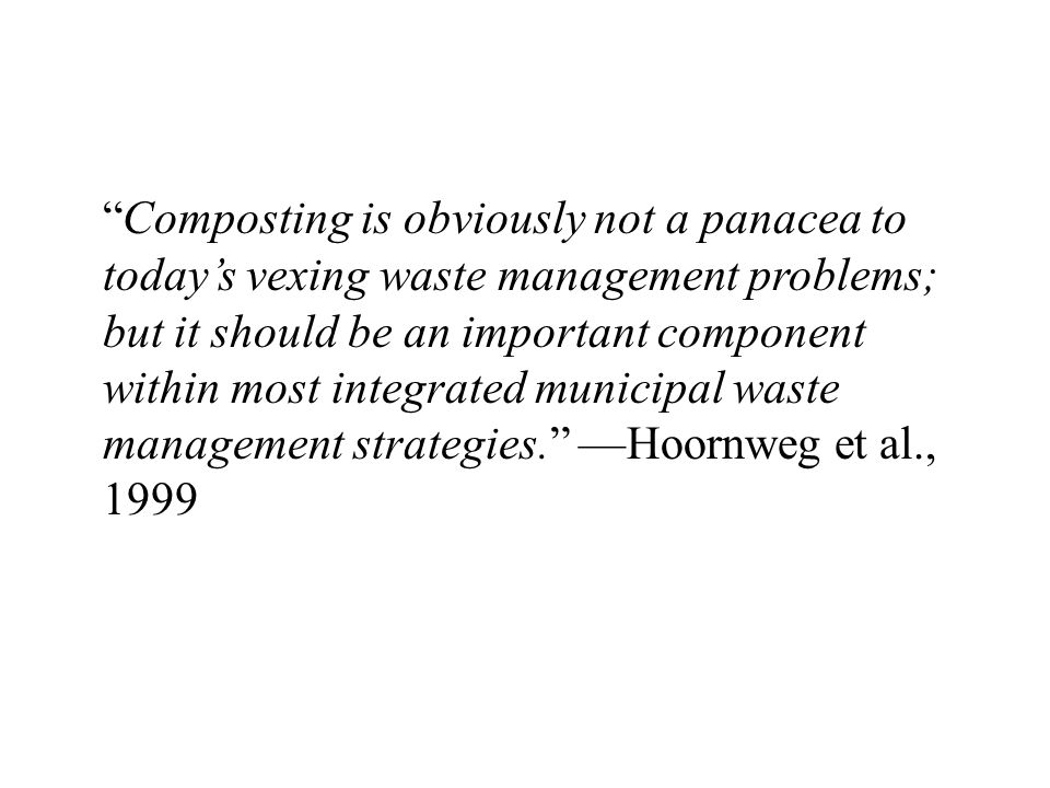 Composting is obviously not a panacea to today's vexing waste management problems; but it should be an important component within most integrated municipal waste management strategies. ––Hoornweg et al., 1999