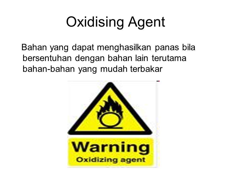 Oxidising Agent Bahan yang dapat menghasilkan panas bila bersentuhan dengan bahan lain terutama bahan-bahan yang mudah terbakar