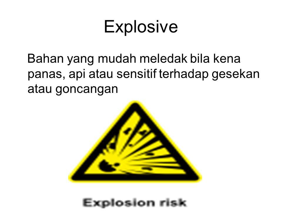 Explosive Bahan yang mudah meledak bila kena panas, api atau sensitif terhadap gesekan atau goncangan