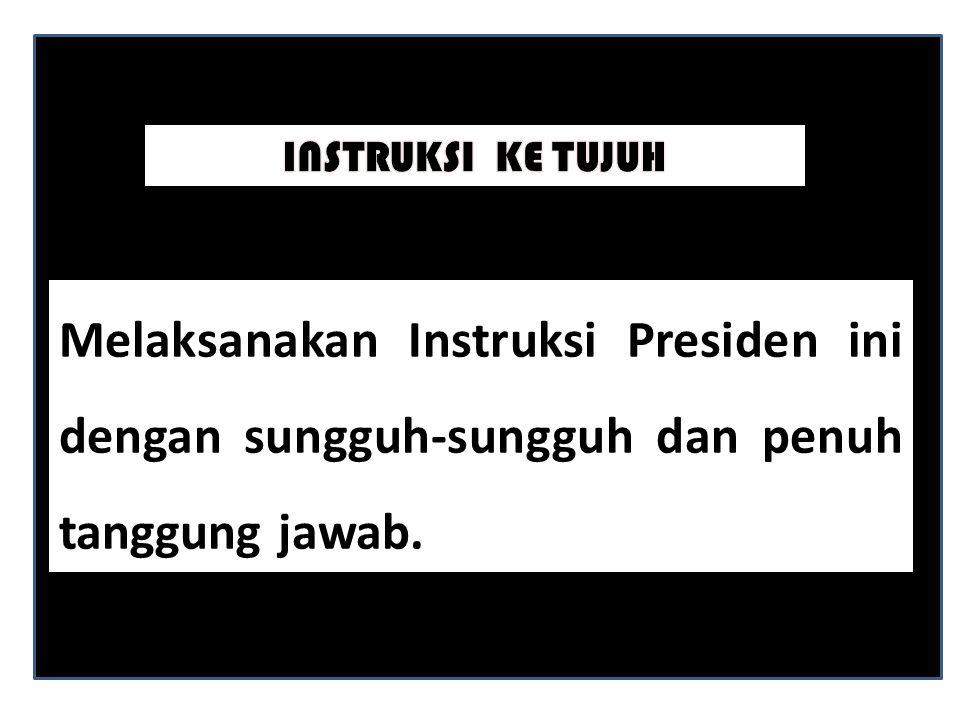 Melaksanakan Instruksi Presiden ini dengan sungguh-sungguh dan penuh tanggung jawab.