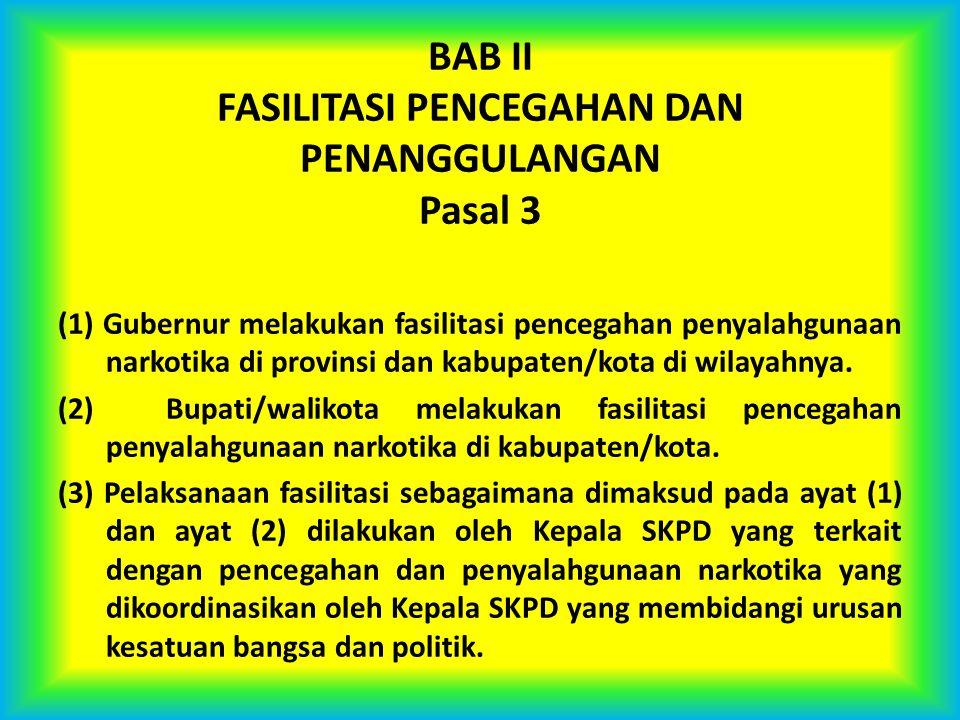 BAB II FASILITASI PENCEGAHAN DAN PENANGGULANGAN Pasal 3 (1) Gubernur melakukan fasilitasi pencegahan penyalahgunaan narkotika di provinsi dan kabupate