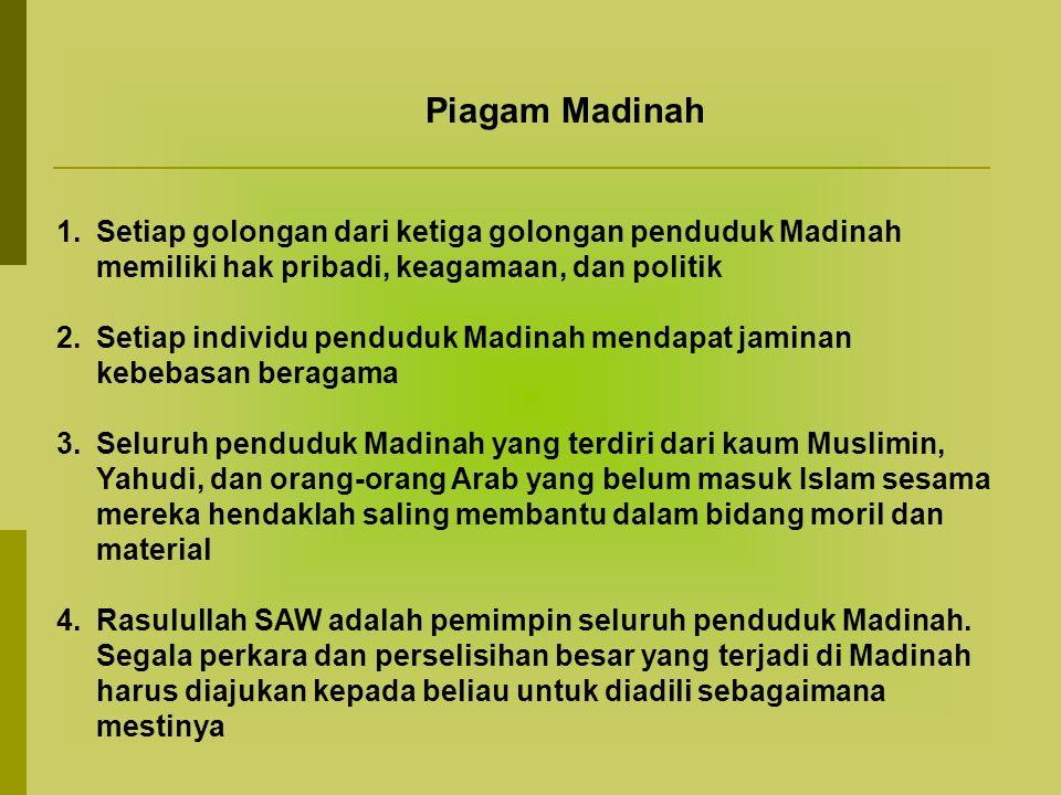 Piagam Madinah 1.Setiap golongan dari ketiga golongan penduduk Madinah memiliki hak pribadi, keagamaan, dan politik 2.Setiap individu penduduk Madinah mendapat jaminan kebebasan beragama 3.Seluruh penduduk Madinah yang terdiri dari kaum Muslimin, Yahudi, dan orang-orang Arab yang belum masuk Islam sesama mereka hendaklah saling membantu dalam bidang moril dan material 4.Rasulullah SAW adalah pemimpin seluruh penduduk Madinah.