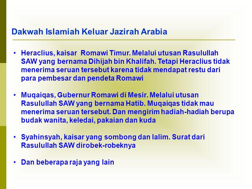 Dakwah Islamiah Keluar Jazirah Arabia •Heraclius, kaisar Romawi Timur. Melalui utusan Rasulullah SAW yang bernama Dihijah bin Khalifah. Tetapi Heracli