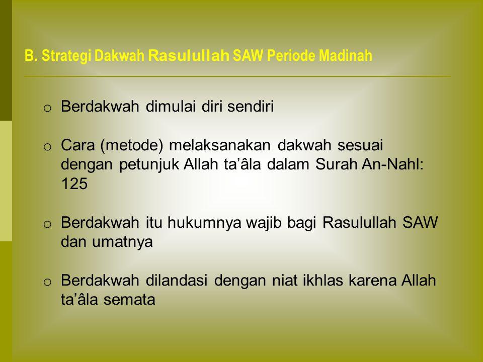 B. Strategi Dakwah Rasulullah SAW Periode Madinah o Berdakwah dimulai diri sendiri o Cara (metode) melaksanakan dakwah sesuai dengan petunjuk Allah ta