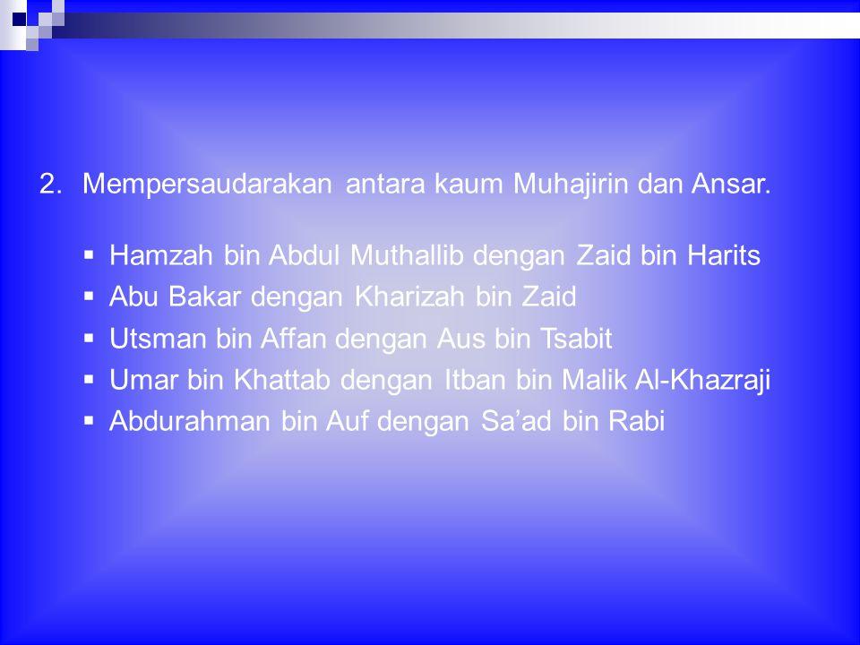 2.Mempersaudarakan antara kaum Muhajirin dan Ansar.  Hamzah bin Abdul Muthallib dengan Zaid bin Harits  Abu Bakar dengan Kharizah bin Zaid  Utsman