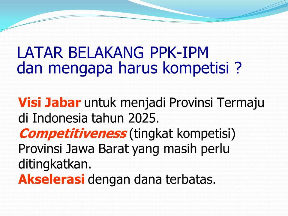 LATAR BELAKANG PPK-IPM dan mengapa harus kompetisi ? Visi Jabar untuk menjadi Provinsi Termaju di Indonesia tahun 2025. Competitiveness (tingkat kompe