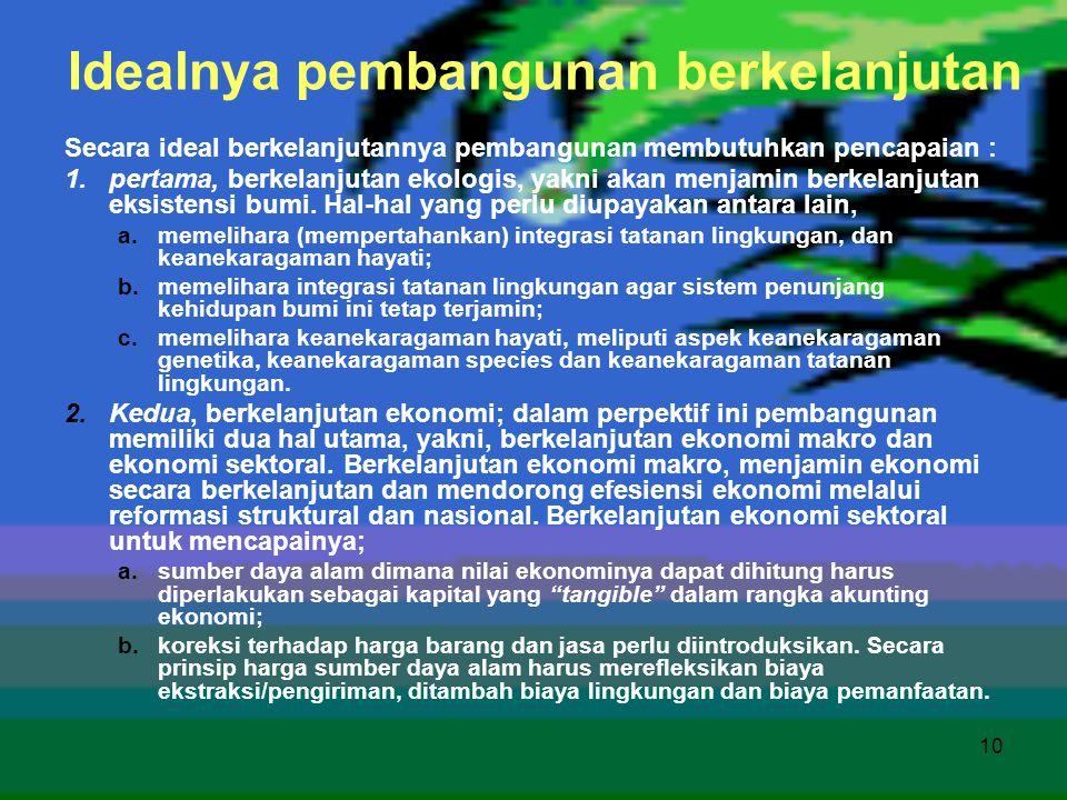 10 Idealnya pembangunan berkelanjutan Secara ideal berkelanjutannya pembangunan membutuhkan pencapaian : 1.pertama, berkelanjutan ekologis, yakni akan
